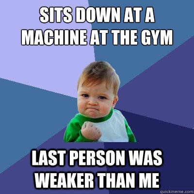 Sits down at a machine at the gym Last person was weaker than me - Sits down at a machine at the gym Last person was weaker than me  Success Kid