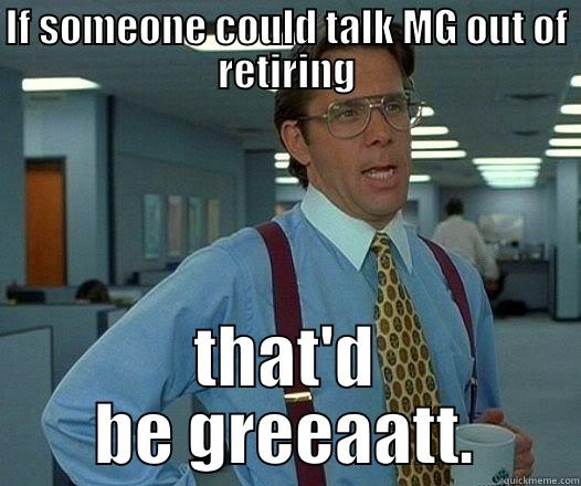 IF SOMEONE COULD TALK MG OUT OF RETIRING THAT'D BE GREEAATT. Office Space Lumbergh