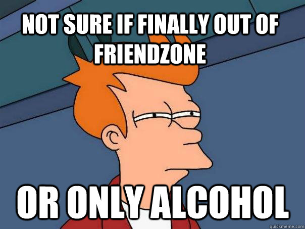 Not sure if finally out of friendzone Or only alcohol - Not sure if finally out of friendzone Or only alcohol  Futurama Fry