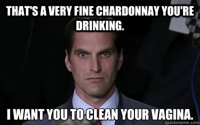 That's a very fine chardonnay you're drinking. I want you to clean your vagina. - That's a very fine chardonnay you're drinking. I want you to clean your vagina.  Menacing Josh Romney