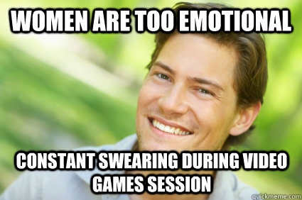 women are too emotional constant swearing during video games session  Men Logic