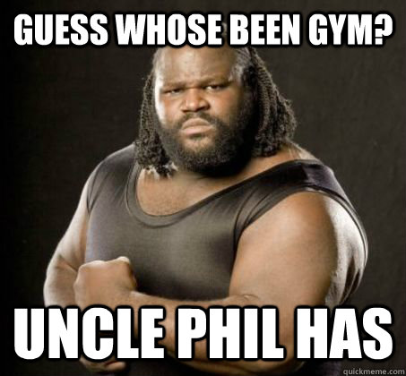 Guess whose been Gym? Uncle Phil Has