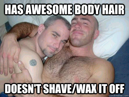 Has awesome body hair Doesn't shave/wax it off