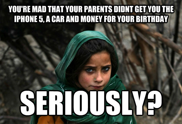 YOU'RE MAD THAT YOUR PARENTS DIDNT GET YOU THE IPHONE 5, A CAR AND MONEY FOR YOUR BIRTHDAY SERIOUSLY?
