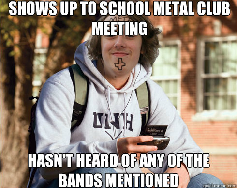 shows up to school metal club meeting hasn't heard of any of the bands mentioned