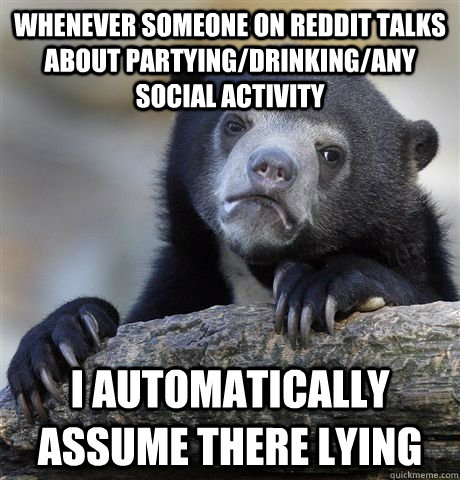 Whenever someone on Reddit talks about partying/drinking/any social activity  I automatically assume there lying