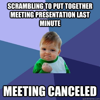 Scrambling to put together meeting presentation last minute Meeting canceled - Scrambling to put together meeting presentation last minute Meeting canceled  Success Kid