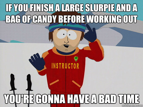 if you finish a large slurpie and a bag of candy before working out you're gonna have a bad time - if you finish a large slurpie and a bag of candy before working out you're gonna have a bad time  Youre gonna have a bad time
