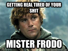 getting real tired of your shit Mister frodo - getting real tired of your shit Mister frodo  Misc