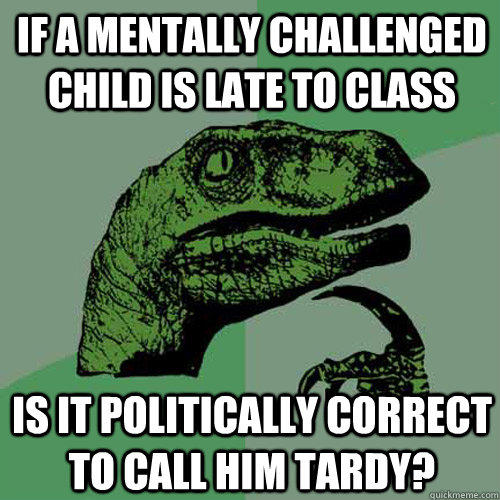 If a mentally challenged child is late to class Is it politically correct to call him tardy? - If a mentally challenged child is late to class Is it politically correct to call him tardy?  Philosoraptor