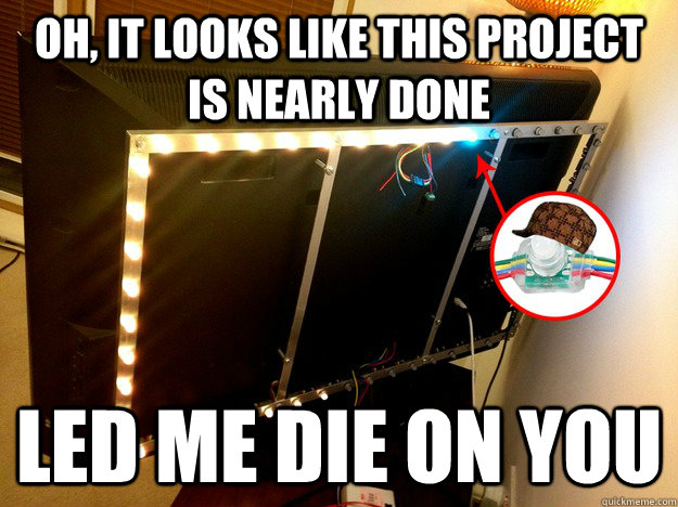 Oh, it looks like this project is nearly done LED me die on you - Oh, it looks like this project is nearly done LED me die on you  Scumbag LED