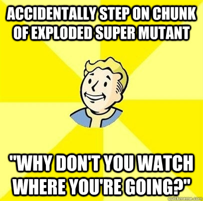 Accidentally step on chunk of exploded super mutant