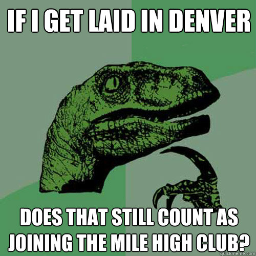 If I GET LAID IN DENVER DOES THAT STILL COUNT AS JOINING THE MILE HIGH CLUB? - If I GET LAID IN DENVER DOES THAT STILL COUNT AS JOINING THE MILE HIGH CLUB?  Philosoraptor