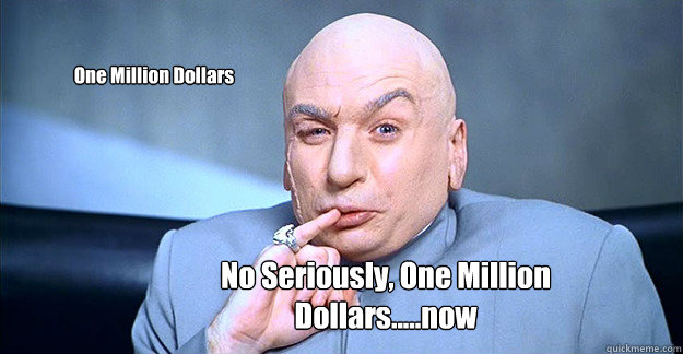 One Million Dollars  No Seriously, One Million Dollars.....now