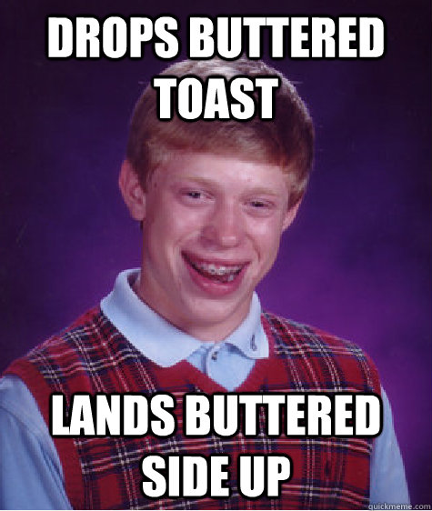 Drops buttered toast lands buttered side up - Drops buttered toast lands buttered side up  Bad Luck Brian