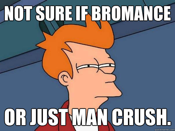 Not sure if bromance or just man crush. - Not sure if bromance or just man crush.  Futurama Fry
