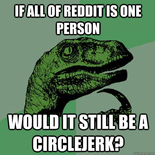 If all of Reddit is one person Would it still be a circlejerk? - If all of Reddit is one person Would it still be a circlejerk?  Philosoraptor