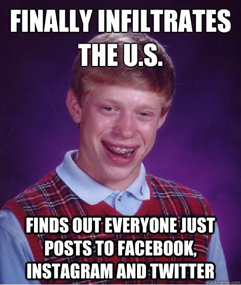 Finally infiltrates the u.s. finds out everyone just posts to facebook, instagram and twitter - Finally infiltrates the u.s. finds out everyone just posts to facebook, instagram and twitter  Bad Luck Brian