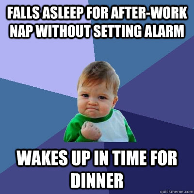 falls asleep for after-work nap without setting alarm wakes up in time for dinner - falls asleep for after-work nap without setting alarm wakes up in time for dinner  Success Kid