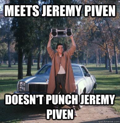 meets Jeremy piven doesn't punch jeremy piven  Good Guy Lloyd Dobler