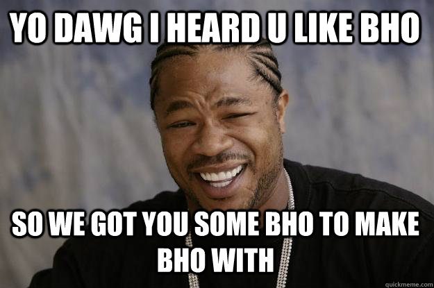 YO DAWG I HEARD U LIKE BHO SO WE GOT YOU SOME BHO TO MAKE BHO WITH  Xzibit meme
