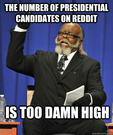The number of presidential candidates on reddit is too damn high - The number of presidential candidates on reddit is too damn high  The Rent Is Too Damn High
