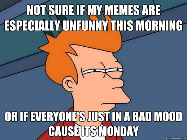 Not sure if my memes are especially unfunny this morning or if everyone's just in a bad mood cause its monday - Not sure if my memes are especially unfunny this morning or if everyone's just in a bad mood cause its monday  Futurama Fry