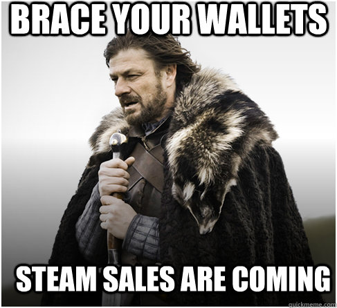 brace your wallets Steam sales are coming  - brace your wallets Steam sales are coming   Imminent Ned better
