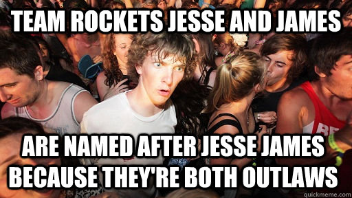 team rockets jesse and james  are named after Jesse james because they're both outlaws - team rockets jesse and james  are named after Jesse james because they're both outlaws  Sudden