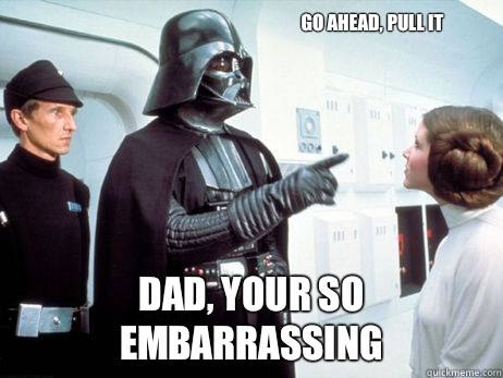 Go Ahead Pull It Dad Your So Embarrassing Dounchebag Vader