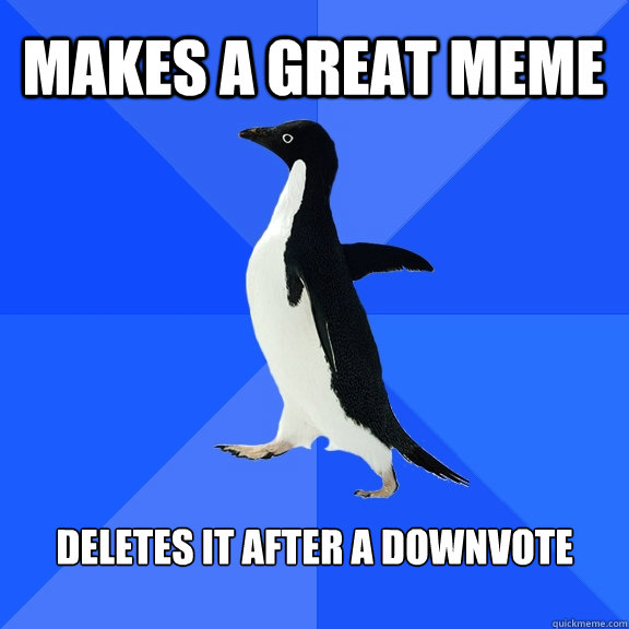 Makes a great meme  Deletes it after a downvote  - Makes a great meme  Deletes it after a downvote   Socially Awkward Penguin