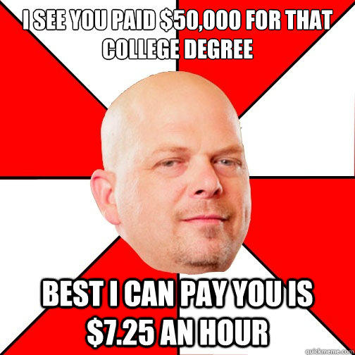 I see you paid $50,000 for that college degree best I can pay you is $7.25 an hour - I see you paid $50,000 for that college degree best I can pay you is $7.25 an hour  Pawn Star