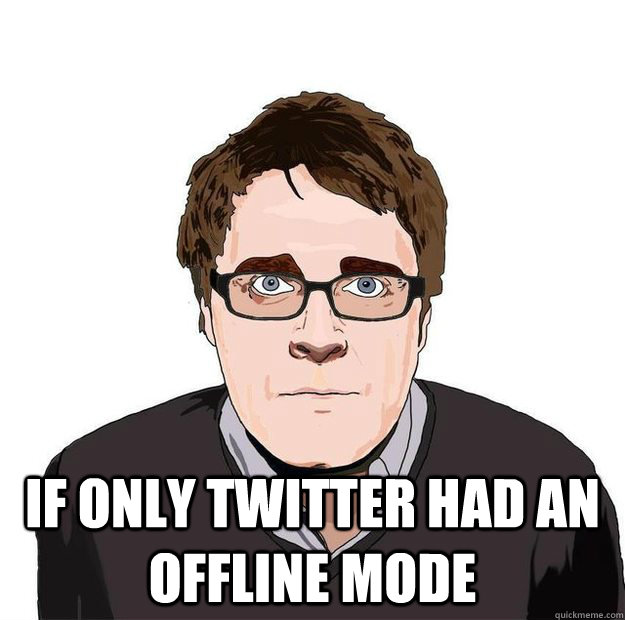 If only twitter had an offline mode -  If only twitter had an offline mode  Always Online Adam Orth