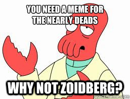 You need a MEME for  The NEARLY DEADS WHY NOT ZOIDBERG?