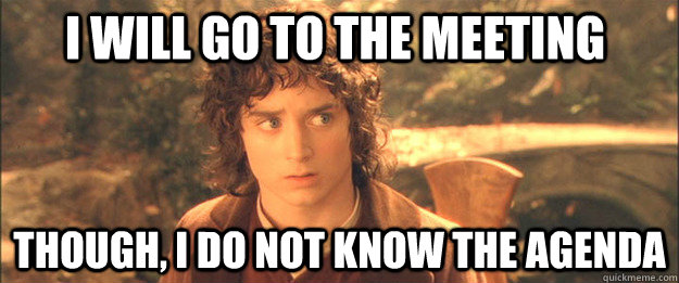 I will go to the meeting Though, I do not know the agenda - I will go to the meeting Though, I do not know the agenda  Friendly Frodo