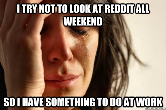 I try not to look at reddit all weekend so i have something to do at work  - I try not to look at reddit all weekend so i have something to do at work   First World Problems
