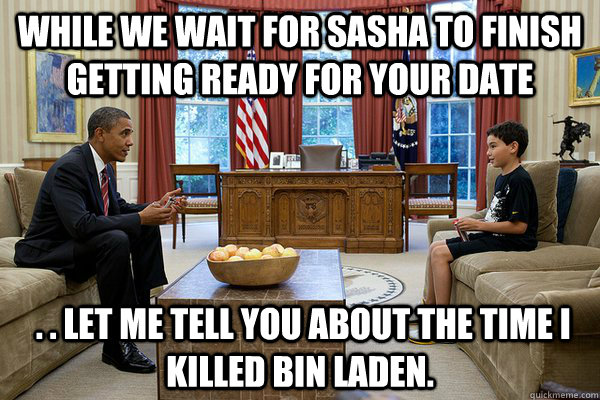 While we wait for Sasha to finish getting ready for your date  . . let me tell you about the time I killed Bin Laden. - While we wait for Sasha to finish getting ready for your date  . . let me tell you about the time I killed Bin Laden.  Obama talks to kid