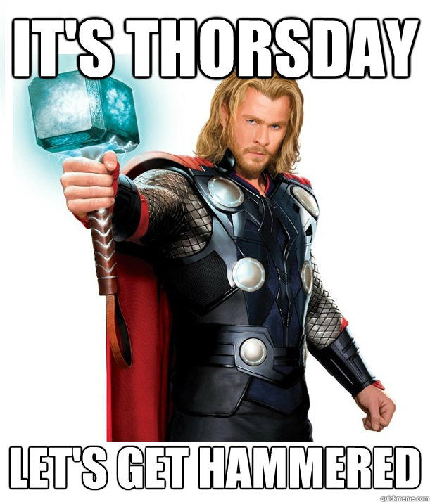 It's Thorsday Let's get hammered - It's Thorsday Let's get hammered  Advice Thor