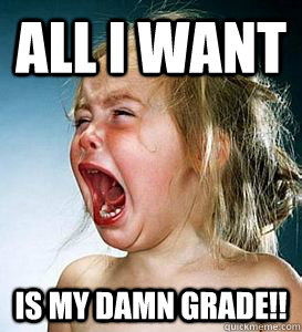ALL I WANT  IS MY DAMN GRADE!!