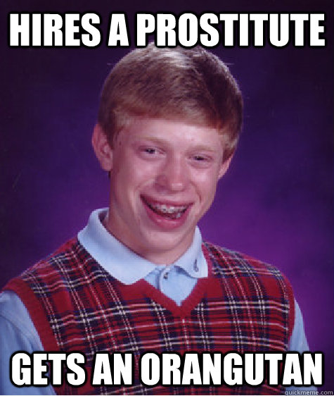 Hires a Prostitute Gets an Orangutan - Hires a Prostitute Gets an Orangutan  Bad Luck Brian