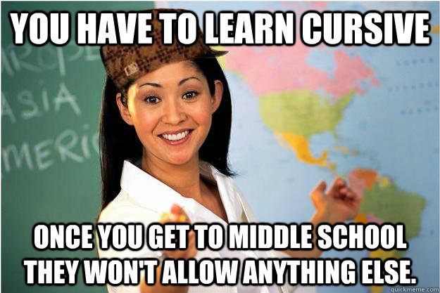 You have to learn cursive once you get to middle school they won't allow anything else. - You have to learn cursive once you get to middle school they won't allow anything else.  Scumbag Teacher