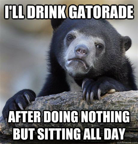 i'll drink gatorade after doing nothing but sitting all day - i'll drink gatorade after doing nothing but sitting all day  Confession Bear