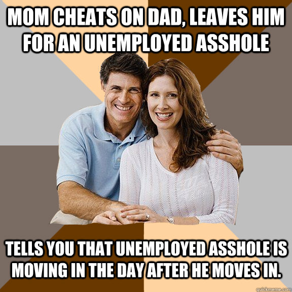Mom cheats on dad, leaves him for an unemployed asshole Tells you that unemployed asshole is moving in the day after he moves in. - Mom cheats on dad, leaves him for an unemployed asshole Tells you that unemployed asshole is moving in the day after he moves in.  Scumbag Parents