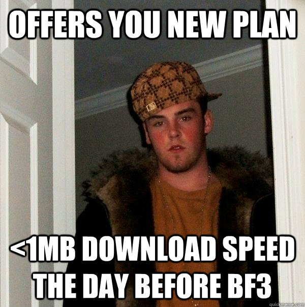Offers you new plan <1mb download speed the day before bf3 - Offers you new plan <1mb download speed the day before bf3  Misc
