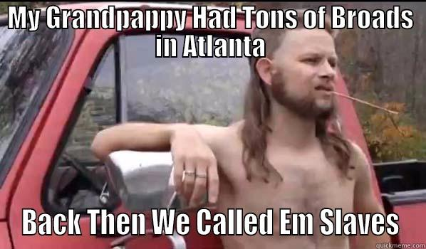 MY GRANDPAPPY HAD TONS OF BROADS IN ATLANTA BACK THEN WE CALLED EM SLAVES Almost Politically Correct Redneck
