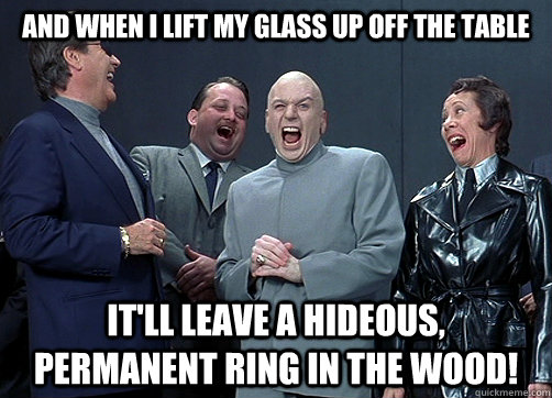 And When i lift my glass up off the table it'll leave a hideous, permanent ring in the wood! - And When i lift my glass up off the table it'll leave a hideous, permanent ring in the wood!  Dr Evil and minions