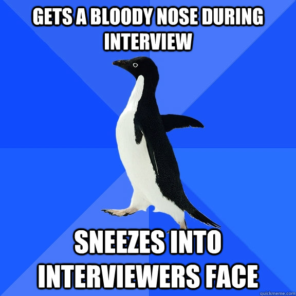 gets a bloody nose during interview sneezes into interviewers face - gets a bloody nose during interview sneezes into interviewers face  Socially Awkward Penguin