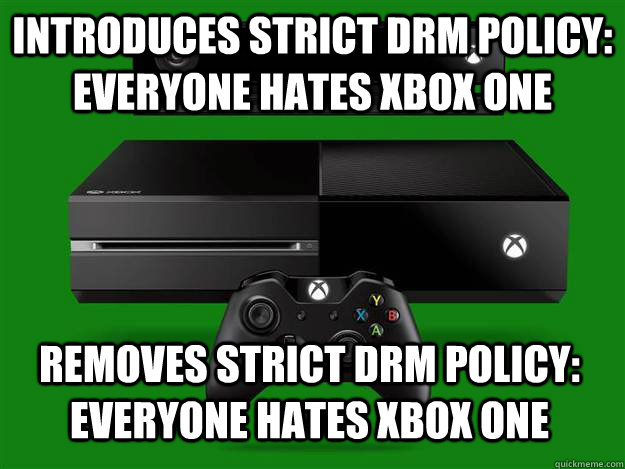 introduces strict drm policy: everyone hates xbox one removes strict drm policy: everyone hates xbox one