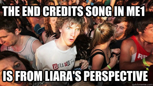 The end credits song in ME1 IS from Liara's perspective - The end credits song in ME1 IS from Liara's perspective  Sudden Clarity Clarence