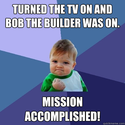Turned the tv on and Bob the Builder was on. Mission Accomplished! - Turned the tv on and Bob the Builder was on. Mission Accomplished!  Success Kid